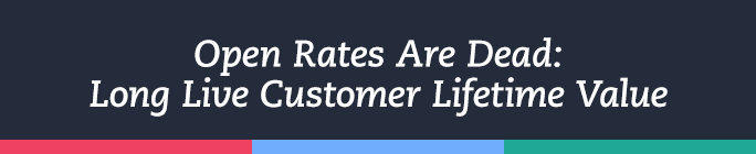 Open Rates Are Dead: Long Live Customer Lifetime Value