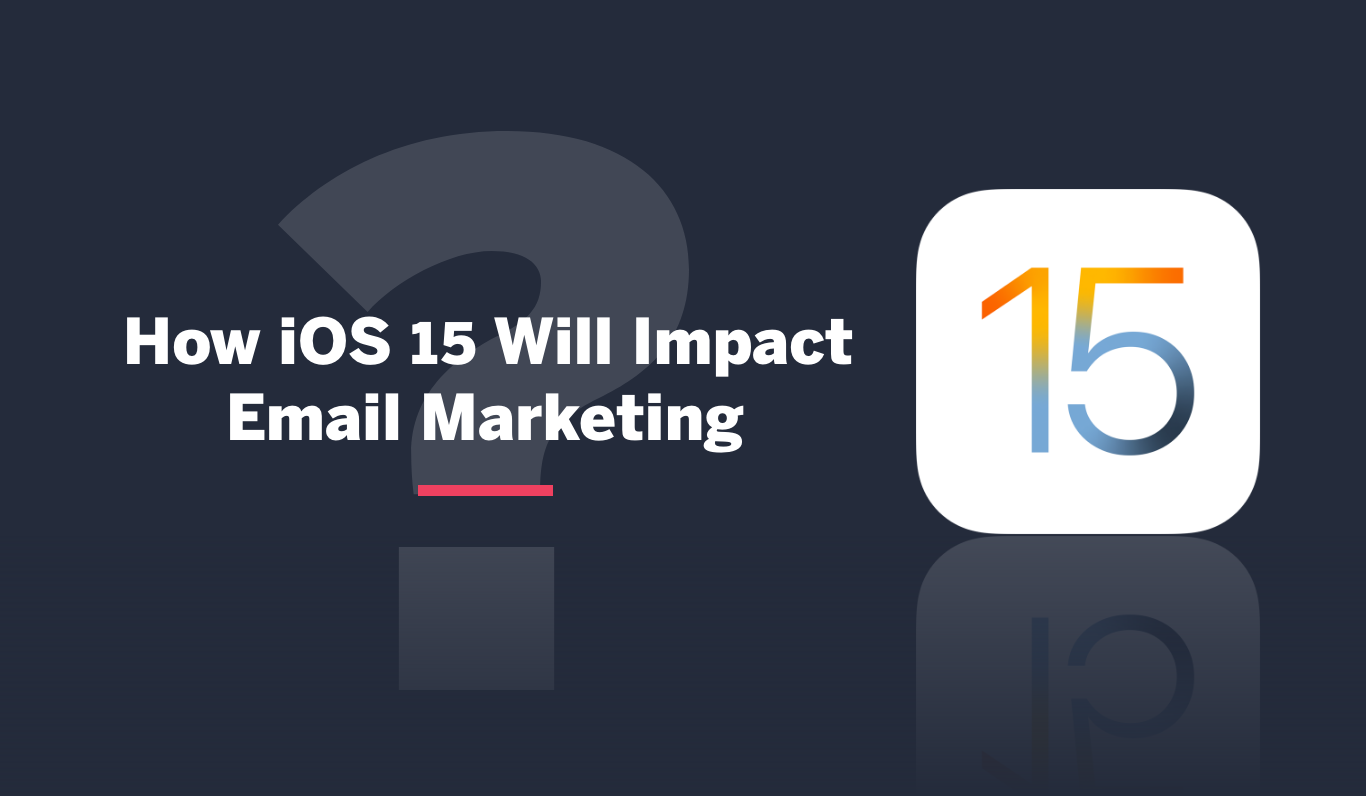 How will iOS 15 affect your email marketing activities?